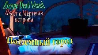 Escape Dead Island (побег с мертвого острова) - часть 10 - Подземный город