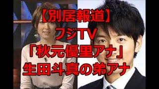 【別居報道】フジTV「秋元優里アナ」生田斗真の弟アナ こちらもどうぞ!...