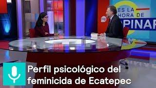 'Monstruo de Ecatepec': ¿producto de una sociedad machista? - Es la hora de opinar 17 oct 2018