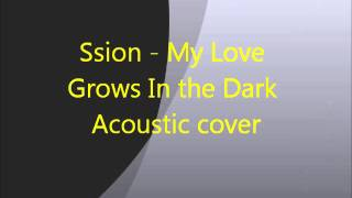 Ssion - My Love Grows In the Dark Acoustic cover