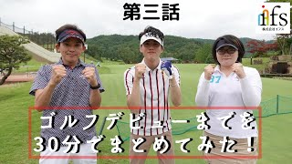 【チャンネルfons】ゴルフデビューまでを30分でまとめてみた!第3話