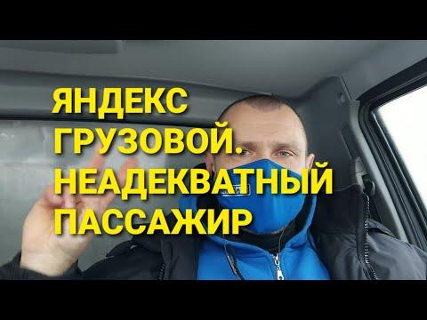 Яндекс грузовой. Неадекватный пассажир.