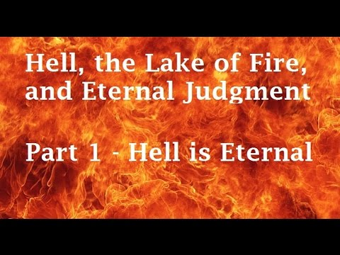 Hell, the Lake of Fire, and Eternal Judgment (Part 1) - Hell is Eternal