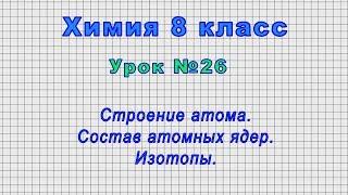 Химия 8 класс (Урок№26 - Строение атома. Состав атомных ядер. Изотопы.)