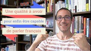 Si vous n'avez pas cette qualité, vous ne parlerez jamais français