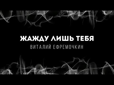[Виталий Ефремочкин] Жажду лишь Тебя | Lyrics
