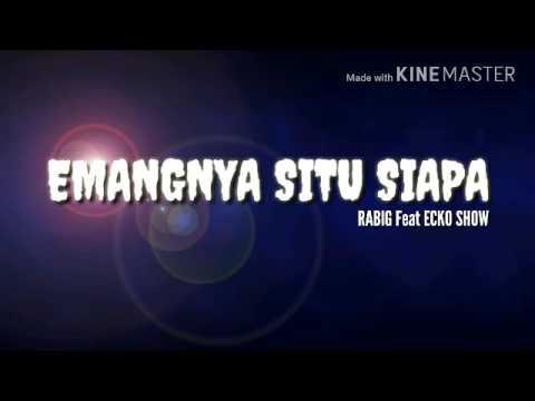 RABIG - EMANGNYA SITU SIAPA Feat ECKO SHOW ( AUDIO )