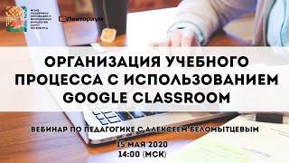Организация учебного процесса с использованием Google Classroom | Вебинар с Алексеем Беломытцевым
