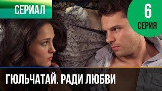 ▶️ Гюльчатай. Ради любви 6 серия - Мелодрама | Фильмы и сериалы - Русские мелодрамы