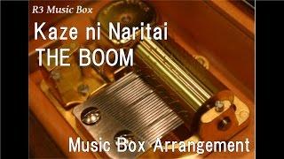 Kaze Ni Naritai/THE BOOM [Music Box]