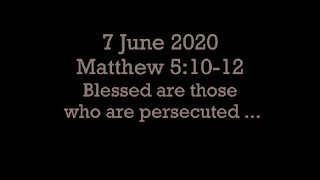 7 June 2020 Matthew 5:10-12 (Blessed are those who are persecuted ...)