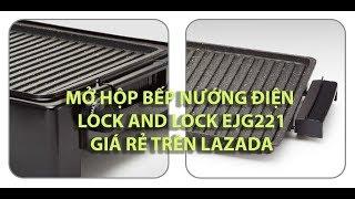 Mở hộp Bếp nướng điện Lock and Lock 1300W EJG221 mua trên LAZADA 2019