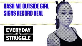 Cash Me Outside Girl Signs Record Deal   Everyday Struggle