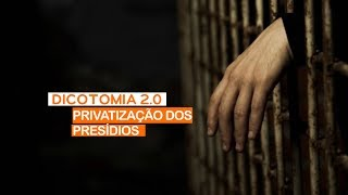 DICOTOMIA 2.0 | PRIVATIZAÇÃO DOS PRESÍDIOS