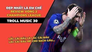 TROLL MUSIC 30: Review lượt trận thứ 2 Champions League | Chế Đẹp nhất là em
