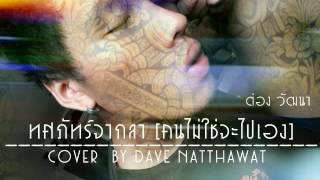 ทศภัทร์จากลา (คนไม่ใช่จะไปเอง) - ต๋อง วัฒนา Cover by Dave Natthawat Cut Version