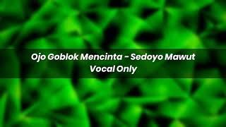 Ojo Goblok Mencinta - Sedoyo Mawut Acapella - Vocal Only ( Preview )