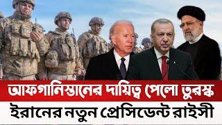 আফগানিস্তানের দায়িত্ব পেলো তুরস্ক, ইরানের নতুন প্রেসিডেন্ট রাইসী  Turkey America Iran I Masum Mahbub
