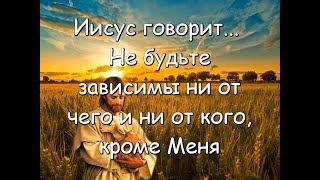 Иисус говорит... Не будьте зависимы ни от чего и ни от кого, кроме Меня