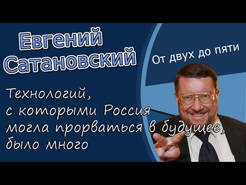 Евгений Сатановский: «Технологий, с которыми Россия могла прорваться в будущее, было много»
