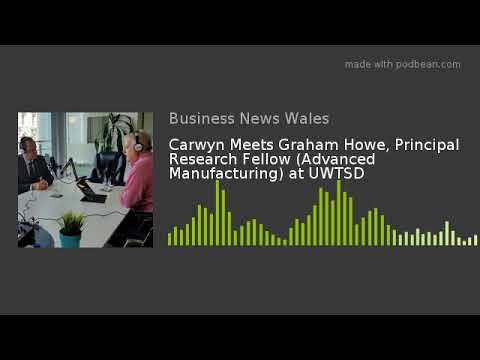 Carwyn Meets Graham Howe, Principal Research Fellow (Advanced  Manufacturing) at UWTSD