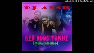 Keh doon tumhe(Baadshaho) DJ Ansh Remix