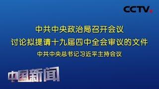 [中国新闻] 中共中央政治局召开会议 讨论拟提请十九届四中全会审议的文件 中共中央总书记习近平主持会议 | CCTV中文国际