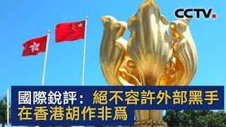 国际锐评:绝不容许外部黑手在香港胡作非为 | CCTV中文国际