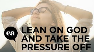 When You Lean On God You Take The Pressure Off Yourself