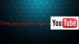 ВИДЕО УРОК: Почему видео долго заливается на ютуб?