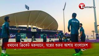 ওমানের ক্রিকেট মরুদ্যানে, স্বপ্নের শুরুর আশায় বাংলাদেশ   T Sports