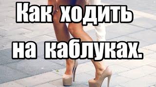 Как научиться ходить на высоких каблуках... Как ходить на каблуках.