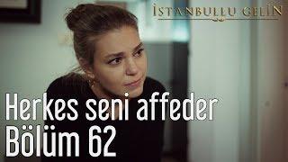 İstanbullu Gelin 62. Bölüm - Herkes Seni Affeder