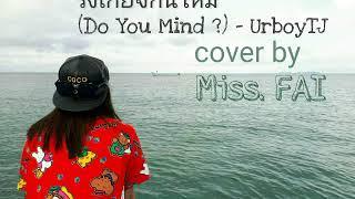 รังเกียจกันไหม(Do You Mind ?) - UrboyTJ cover by Miss. FAI
