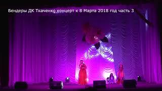 Бендеры Дворец культуры им Ткаченко концерт к 8 марта 2018 год часть 3 2