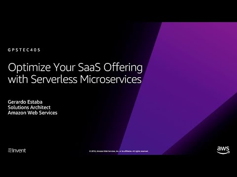 AWS re:Invent 2018: Optimize Your SaaS Offering with Serverless  Microservices (GPSTEC405)