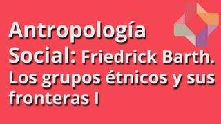 Friedrick Barth: Los grupos étnicos y sus fronteras (I) - Antropología Social - Educatina