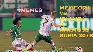 MEMES Mexico vs Irlanda 3-1 AMISTOSO 2017 NEW JERSEY RUSIA 2018 TECATITO,JIMENEZ,VELA