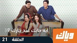 ايه جابك عند جارك - الموسم السابع 7 - الحلقة 21 | وياك