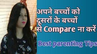 अपने बच्चों को दूसरों के बच्चों से Compare ना करें।Best parenting Tips for all parents.