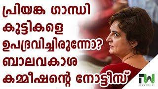 പ്രിയങ്ക കുട്ടികളെ ഉപദ്രവിച്ചിരുന്നോ..? Notice for Priyanka Gandhi for using children in campaigning