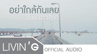Download Video อย่าใกล้กันเลย - อ๊อฟ ปองศักดิ์ [Official Audio] MP3 3GP MP4