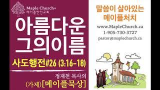 메이플묵상#26 아름다운 그의 이름 (사도행전 3:16-18) | 정재천 담임목사 | 말씀이 살아있는 Maple Church
