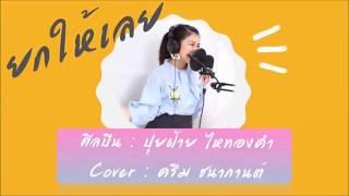 ยกให้เลย- Cover by ครีม ชนากานต์ (Original ปุยฝ้าย ไหทองคำ)