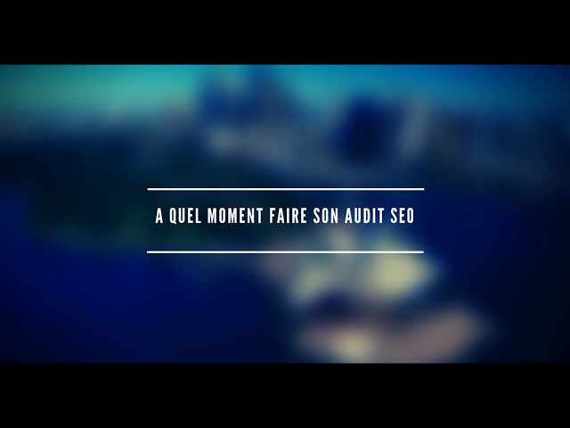 A quel moment faire un audit seo ?