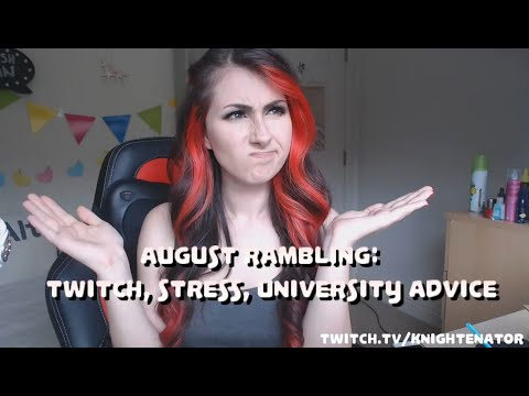 August rambling: Twitch (& rejection), Stress, University/College advice