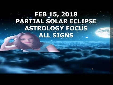 FEB 15, 2018 PARTIAL SOLAR ECLIPSE ASTROLOGY FOCUS ALL SIGNS