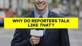 Why Do Reporters Talk Like That?