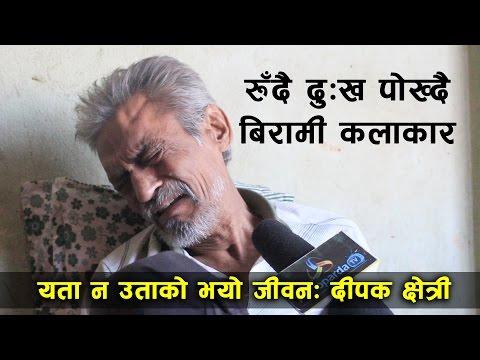 डाँको छोडेर रुँदै बिरामी कलाकार | यता न उताको भयो जीवन: दीपक क्षेत्री - Deepak Chhetri, Actor