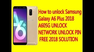 SAMSUNG Galaxy A6 / A6 Plus SM-A605G NETWORK UNLOCK PIN FREE 2018 100% working